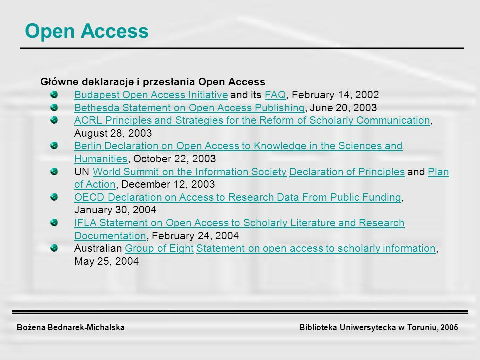 Bożena Bednarek-Michalska Biblioteka Uniwersytecka w Toruniu, 2005 Open Access Główne deklaracje i przesłania Open Access Budapest Open Access InitiativeBudapest Open Access Initiative and its FAQ, February 14, 2002FAQ Bethesda Statement on Open Access PublishingBethesda Statement on Open Access Publishing, June 20, 2003 ACRL Principles and Strategies for the Reform of Scholarly CommunicationACRL Principles and Strategies for the Reform of Scholarly Communication, August 28, 2003 Berlin Declaration on Open Access to Knowledge in the Sciences and HumanitiesBerlin Declaration on Open Access to Knowledge in the Sciences and Humanities, October 22, 2003 UN World Summit on the Information Society Declaration of Principles and Plan of Action, December 12, 2003World Summit on the Information SocietyDeclaration of PrinciplesPlan of Action OECD Declaration on Access to Research Data From Public FundingOECD Declaration on Access to Research Data From Public Funding, January 30, 2004 IFLA Statement on Open Access to Scholarly Literature and Research DocumentationIFLA Statement on Open Access to Scholarly Literature and Research Documentation, February 24, 2004 Australian Group of Eight Statement on open access to scholarly information,Group of EightStatement on open access to scholarly information May 25, 2004