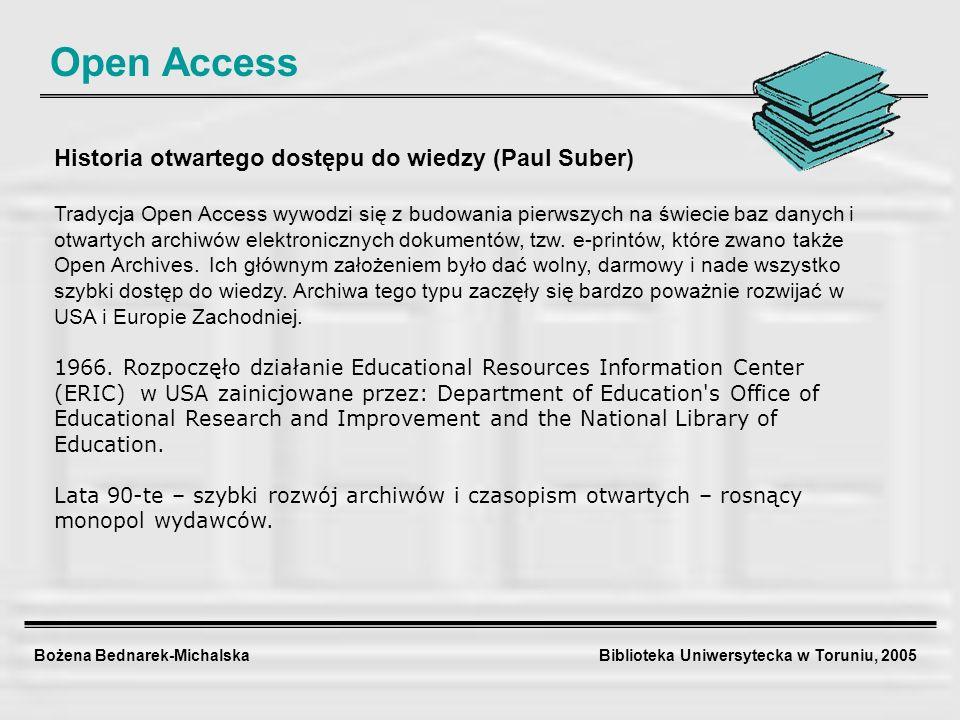 Bożena Bednarek-Michalska Biblioteka Uniwersytecka w Toruniu, 2005 Open Access Historia otwartego dostępu do wiedzy (Paul Suber) Tradycja Open Access