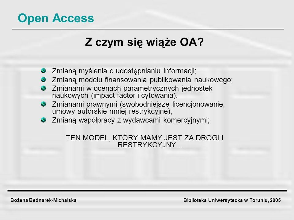 Bożena Bednarek-Michalska Biblioteka Uniwersytecka w Toruniu, 2005 Open Access Z czym się wiąże OA? Zmianą myślenia o udostępnianiu informacji; Zmianą