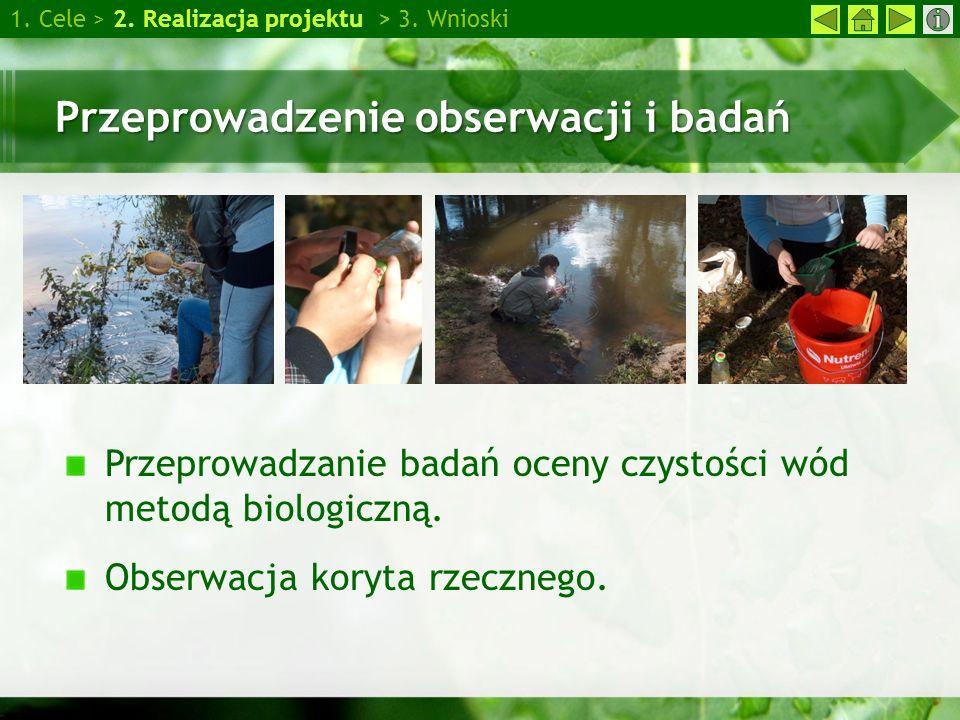 1. Cele > 2. Realizacja projektu > 3. Wnioski Przeprowadzenie obserwacji i badań Przeprowadzanie badań oceny czystości wód metodą biologiczną. Obserwa