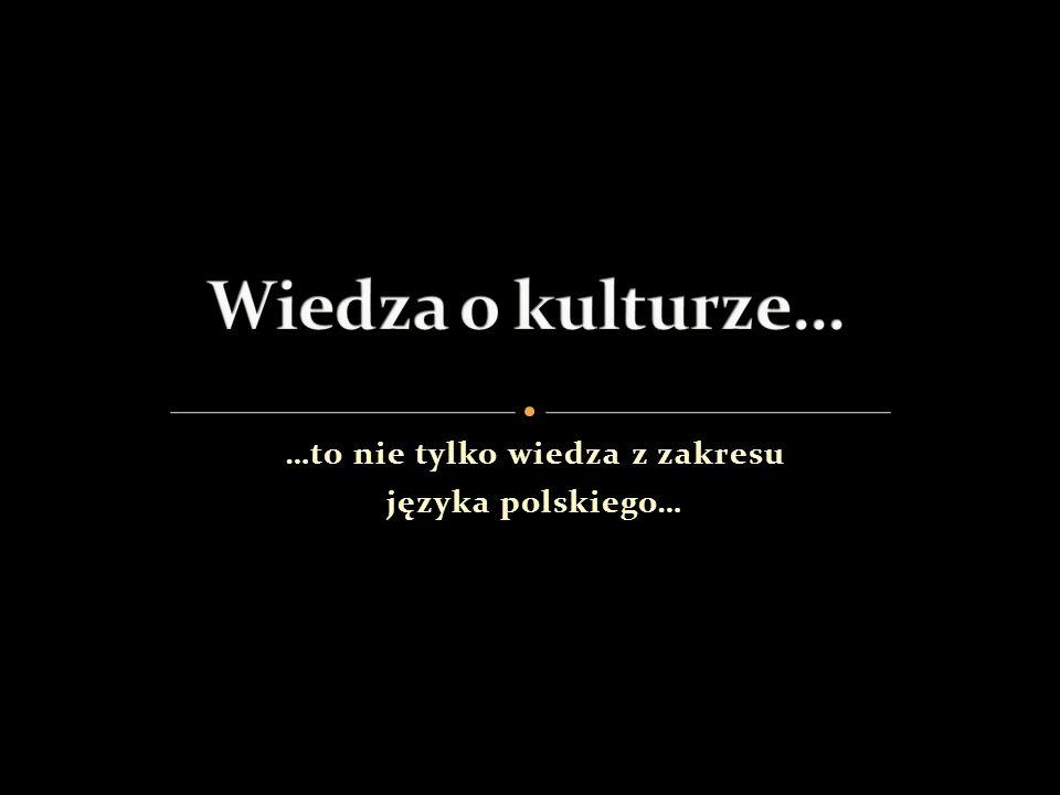 …to nie tylko wiedza z zakresu języka polskiego…