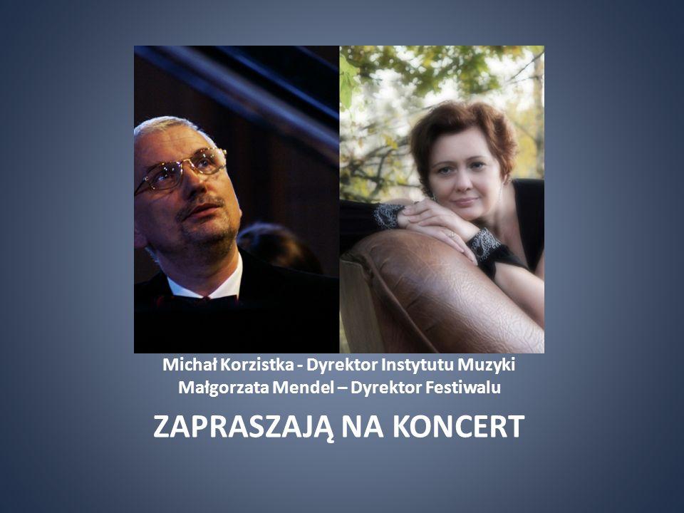 Michał Korzistka - Dyrektor Instytutu Muzyki Małgorzata Mendel – Dyrektor Festiwalu ZAPRASZAJĄ NA KONCERT