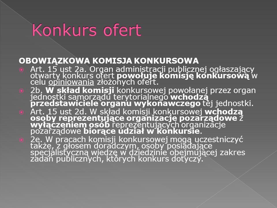 OBOWIĄZKOWA KOMISJA KONKURSOWA Art. 15 ust 2a. Organ administracji publicznej ogłaszający otwarty konkurs ofert powołuje komisję konkursową w celu opi