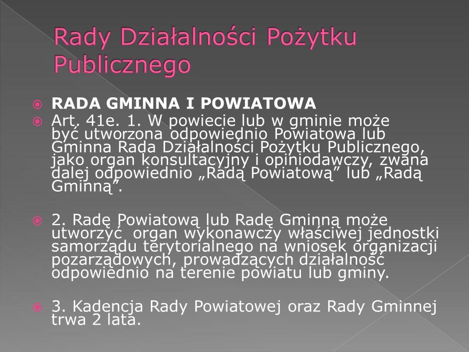RADA GMINNA I POWIATOWA Art. 41e. 1. W powiecie lub w gminie może być utwo rz ona odpowiednio Powiatowa lub Gminna Rada Działalności Pożytku Publiczne