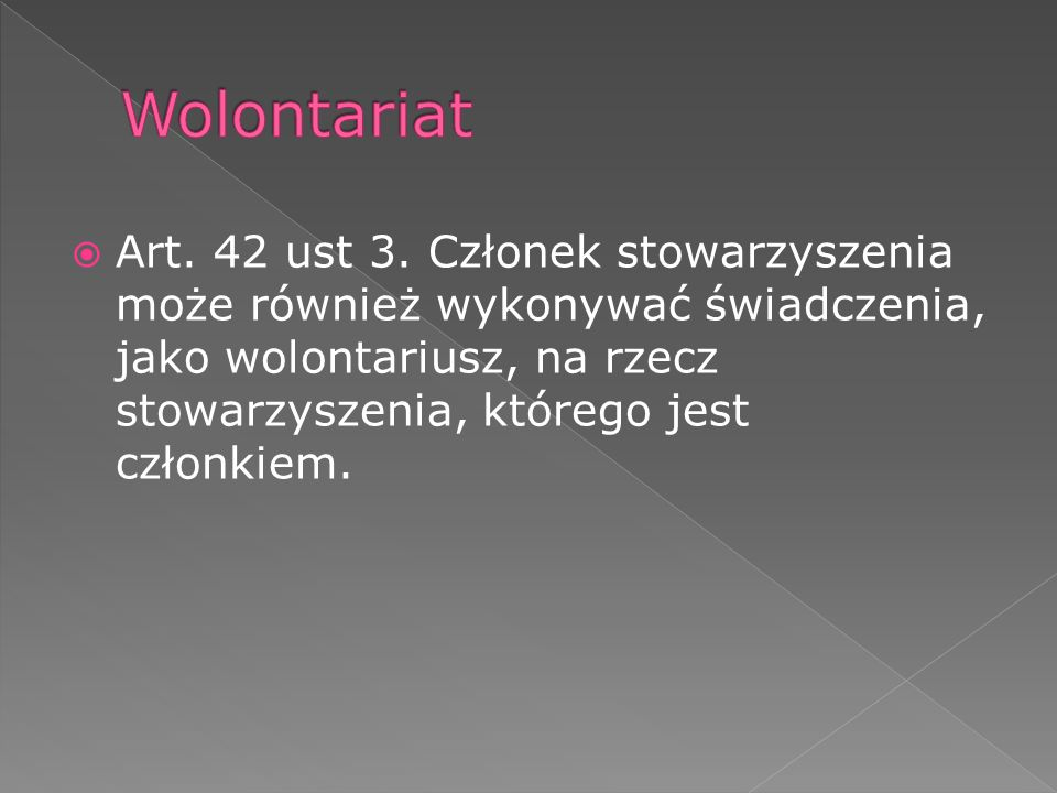 Art. 42 ust 3. Członek stowarzyszenia może również wykonywać świadczenia, jako wolontariusz, na rzecz stowarzyszenia, którego jest członkiem.
