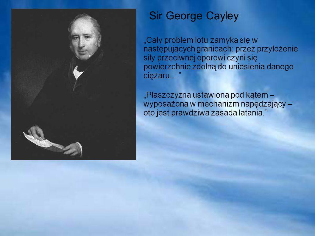 Sir George Cayley Cały problem lotu zamyka się w następujących granicach: przez przyłożenie siły przeciwnej oporowi czyni się powierzchnie zdolną do uniesienia danego ciężaru....