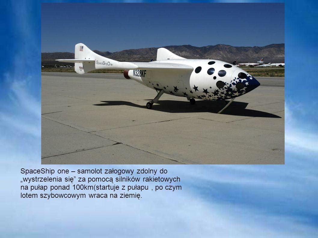 SpaceShip one – samolot załogowy zdolny do wystrzelenia się za pomocą silników rakietowych na pułap ponad 100km(startuje z pułapu, po czym lotem szybowcowym wraca na ziemię.