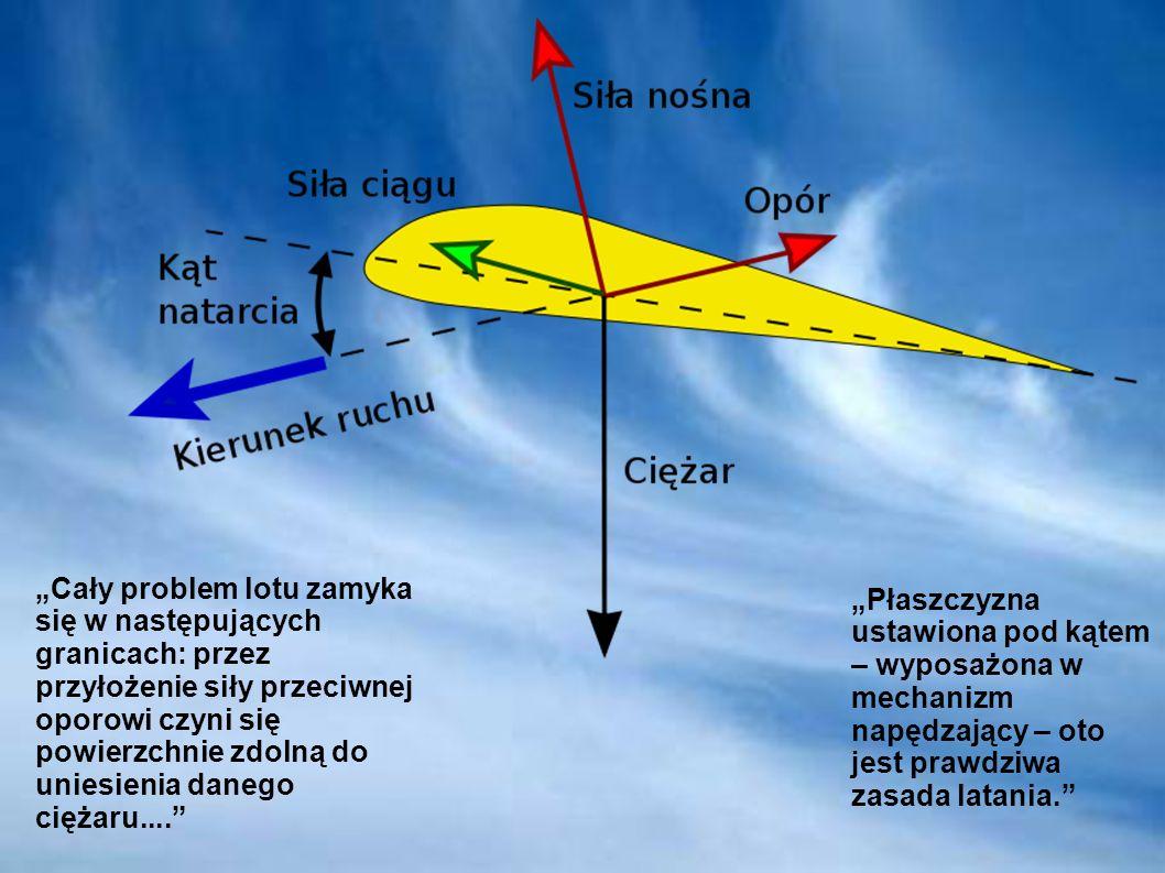 Cały problem lotu zamyka się w następujących granicach: przez przyłożenie siły przeciwnej oporowi czyni się powierzchnie zdolną do uniesienia danego c