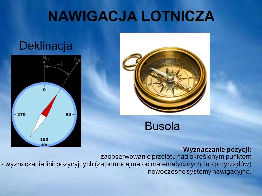 NAWIGACJA LOTNICZA Busola Deklinacja Wyznaczanie pozycji: - zaobserwowanie przelotu nad określonym punktem - wyznaczenie linii pozycyjnych (za pomocą metod matematycznych, lub przyrządów) - nowoczesne systemy nawigacyjne.