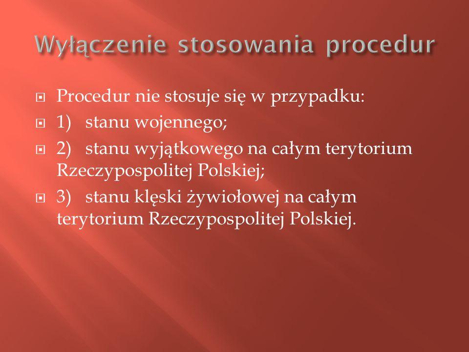 Procedur nie stosuje się w przypadku: 1) stanu wojennego; 2) stanu wyjątkowego na całym terytorium Rzeczypospolitej Polskiej; 3) stanu klęski żywiołow