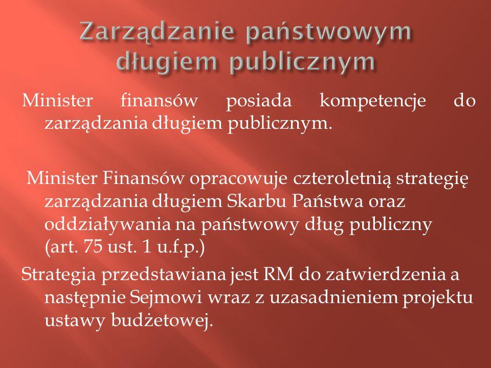 Minister finansów posiada kompetencje do zarządzania długiem publicznym. Minister Finansów opracowuje czteroletnią strategię zarządzania długiem Skarb