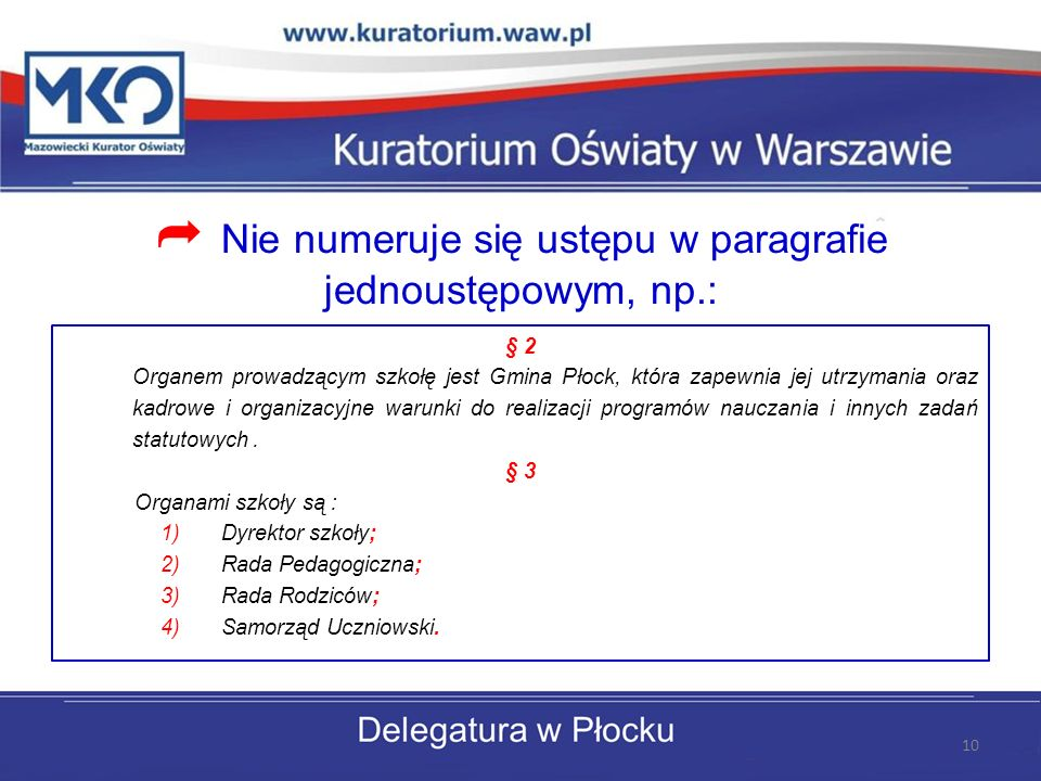 Nie numeruje się ustępu w paragrafie jednoustępowym, np.: § 2 Organem prowadzącym szkołę jest Gmina Płock, która zapewnia jej utrzymania oraz kadrowe