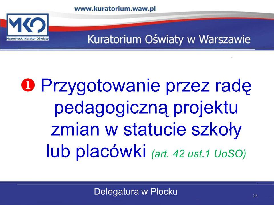 Przygotowanie przez radę pedagogiczną projektu zmian w statucie szkoły lub placówki (art. 42 ust.1 UoSO) 26