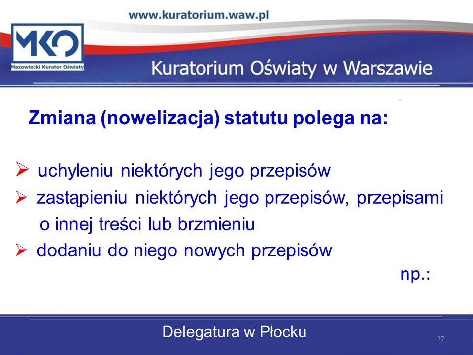 Zmiana (nowelizacja) statutu polega na: uchyleniu niektórych jego przepisów zastąpieniu niektórych jego przepisów, przepisami o innej treści lub brzmi