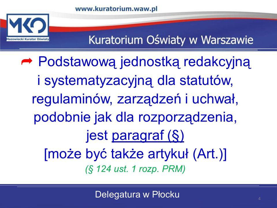 Podstawową jednostką redakcyjną i systematyzacyjną dla statutów, regulaminów, zarządzeń i uchwał, podobnie jak dla rozporządzenia, jest paragraf (§) [