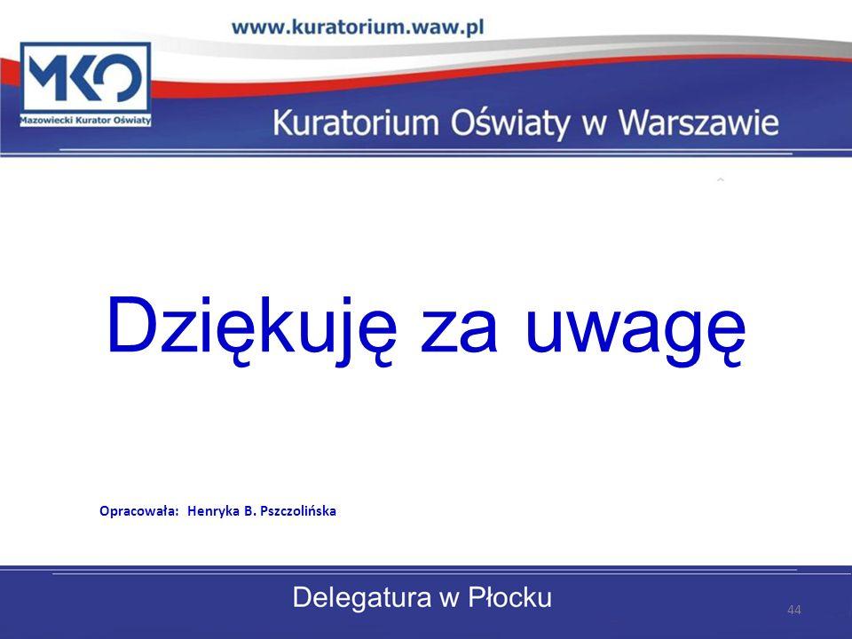 Dziękuję za uwagę Opracowała: Henryka B. Pszczolińska 44