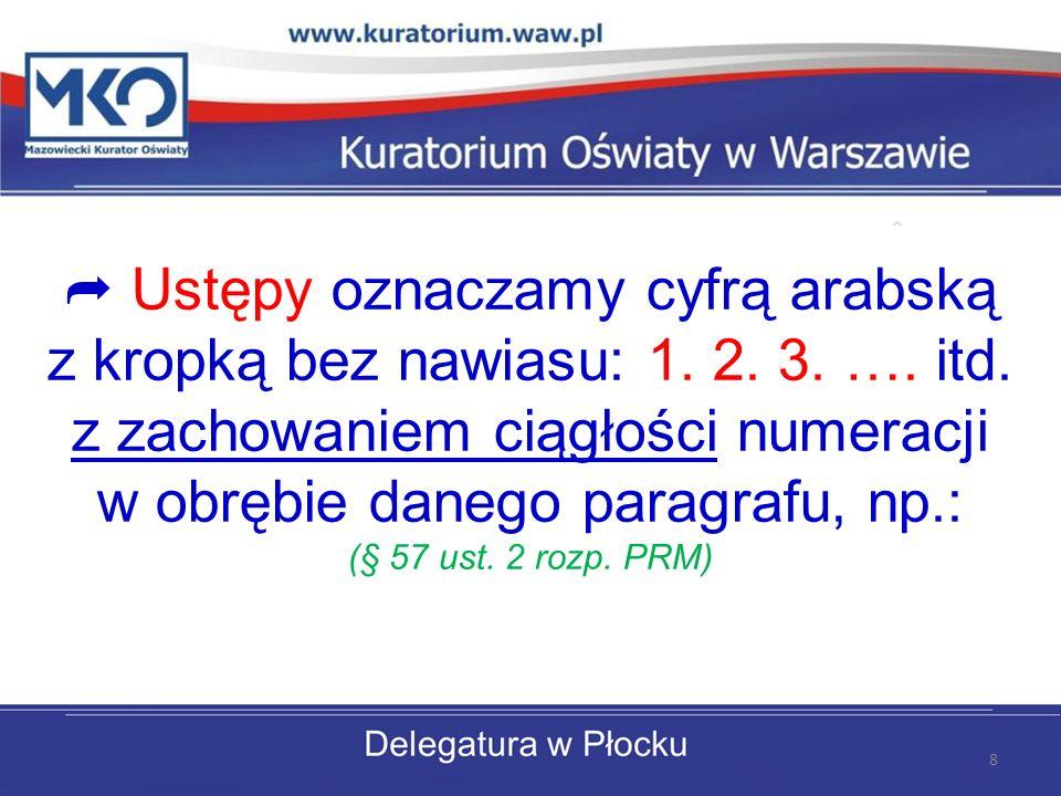 Ustępy oznaczamy cyfrą arabską z kropką bez nawiasu: 1. 2. 3. …. itd. z zachowaniem ciągłości numeracji w obrębie danego paragrafu, np.: (§ 57 ust. 2
