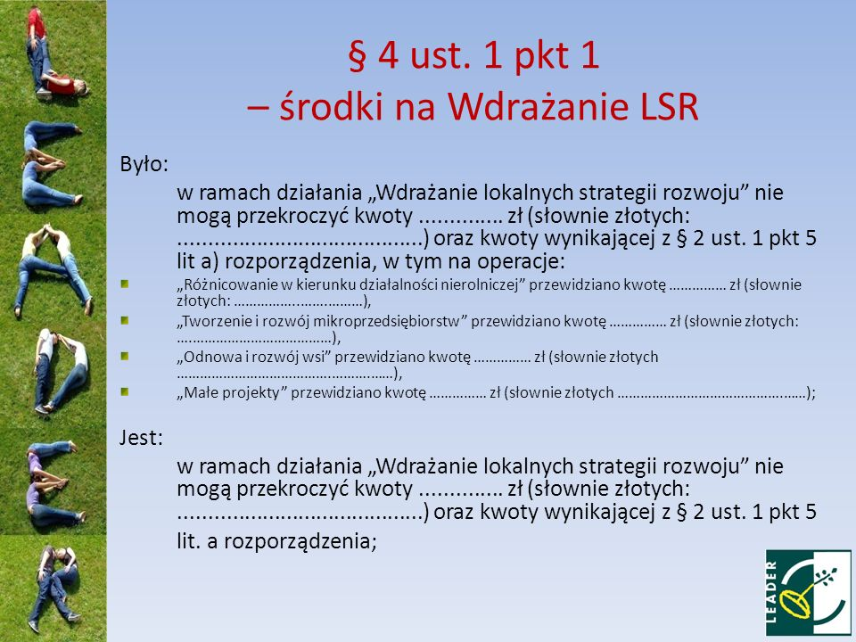 § 4 ust. 1 pkt 1 – środki na Wdrażanie LSR Było: w ramach działania Wdrażanie lokalnych strategii rozwoju nie mogą przekroczyć kwoty.............. zł