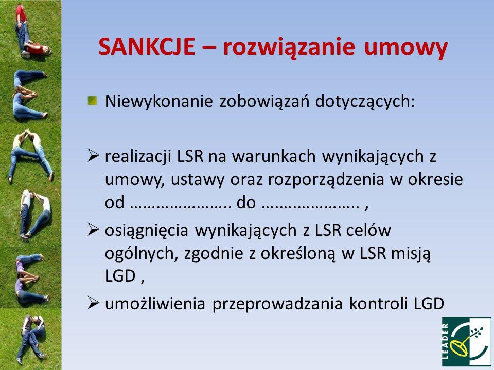 SANKCJE – rozwiązanie umowy Niewykonanie zobowiązań dotyczących: realizacji LSR na warunkach wynikających z umowy, ustawy oraz rozporządzenia w okresi