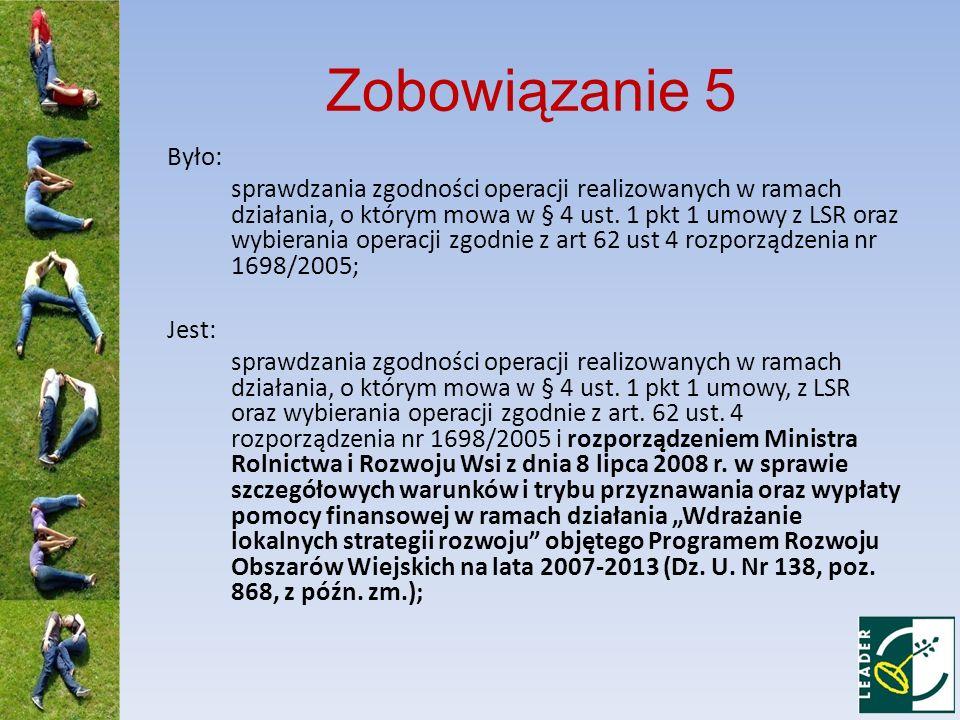 Zobowiązanie 9 Było: umożliwienia przeprowadzania kontroli LGD przez przedstawicieli Samorządu Województwa, Agencji, Ministerstwa Finansów, Ministerstwa Rolnictwa i Rozwoju Wsi, Komisji Europejskiej, organom kontroli państwowej i skarbowej oraz innym podmiotom upoważnionym do takich czynności, w zakresie wyboru LGD i realizacji LSR, do końca 2020 roku; Jest: umożliwienia przeprowadzania kontroli LGD przez przedstawicieli Samorządu Województwa, Agencji, Ministerstwa Finansów, Ministerstwa Rolnictwa i Rozwoju Wsi, Komisji Europejskiej, organom kontroli państwowej i skarbowej oraz innym podmiotom upoważnionym do takich czynności, w zakresie wyboru LGD i realizacji LSR, w tym dokonywania wyboru operacji przez LGD, do końca 2020 r.;