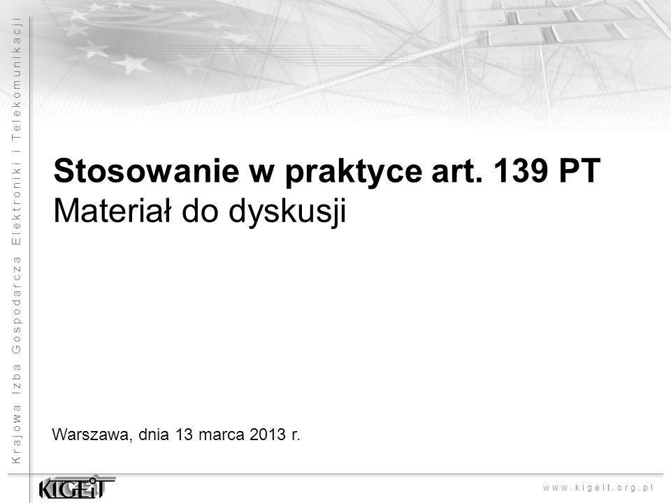 Krajowa Izba Gospodarcza Elektroniki i Telekomunikacji www.kigeit.org.pl Stosowanie w praktyce art. 139 PT Materiał do dyskusji Warszawa, dnia 13 marc