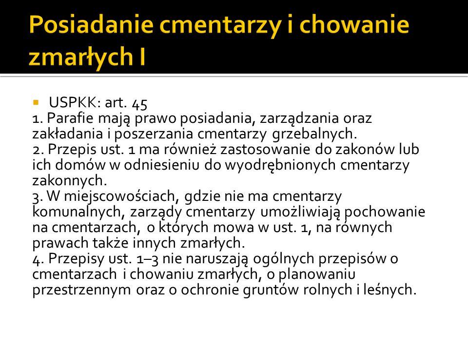 USPKK: art. 45 1. Parafie mają prawo posiadania, zarządzania oraz zakładania i poszerzania cmentarzy grzebalnych. 2. Przepis ust. 1 ma również zastoso