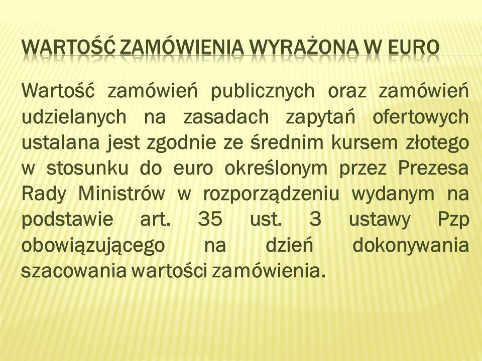 Wartość zamówień publicznych oraz zamówień udzielanych na zasadach zapytań ofertowych ustalana jest zgodnie ze średnim kursem złotego w stosunku do euro określonym przez Prezesa Rady Ministrów w rozporządzeniu wydanym na podstawie art.