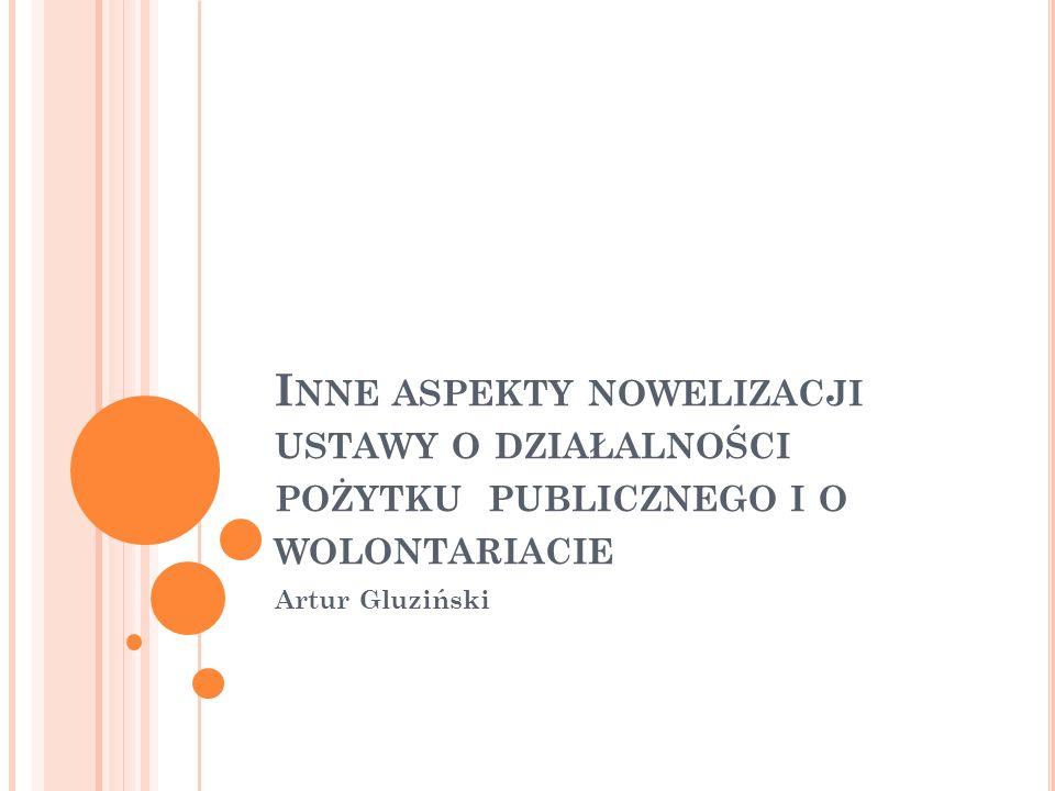 Artur Gluziński I NNE ASPEKTY NOWELIZACJI USTAWY O DZIAŁALNOŚCI POŻYTKU PUBLICZNEGO I O WOLONTARIACIE