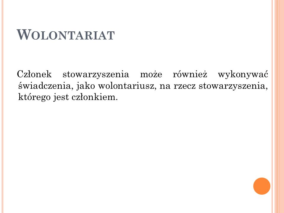 W OLONTARIAT Członek stowarzyszenia może również wykonywać świadczenia, jako wolontariusz, na rzecz stowarzyszenia, którego jest członkiem.