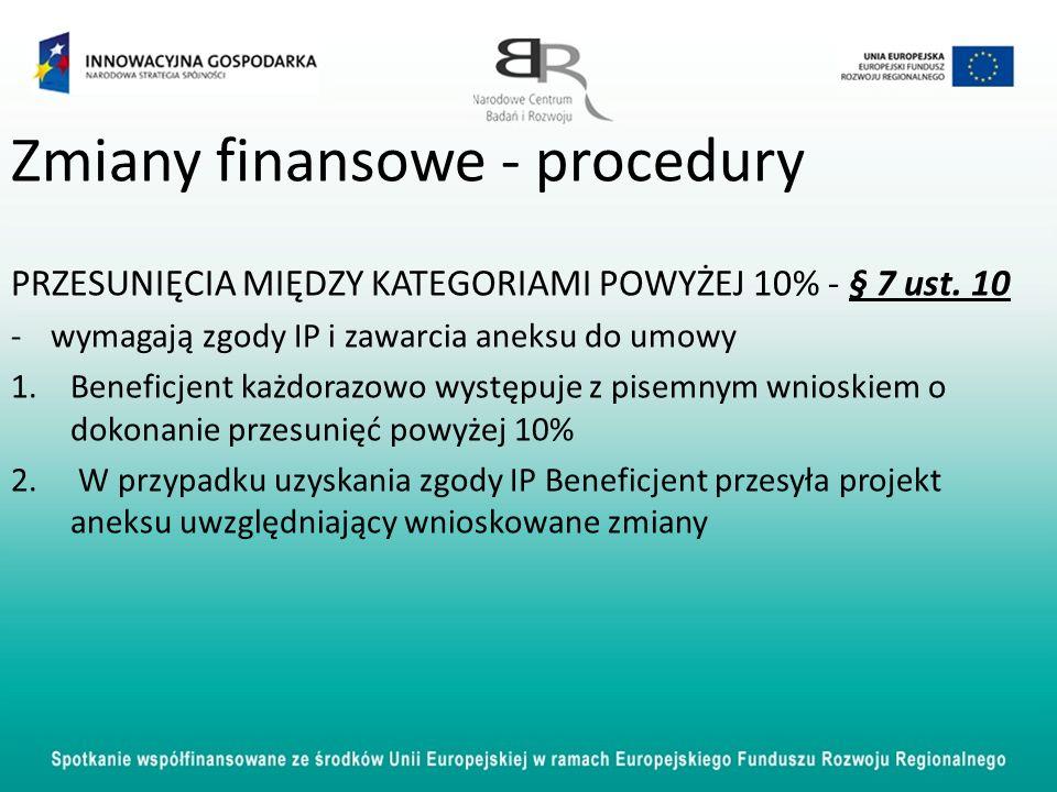 Zmiany finansowe - procedury PRZESUNIĘCIA MIĘDZY KATEGORIAMI POWYŻEJ 10% - § 7 ust. 10 -wymagają zgody IP i zawarcia aneksu do umowy 1.Beneficjent każ