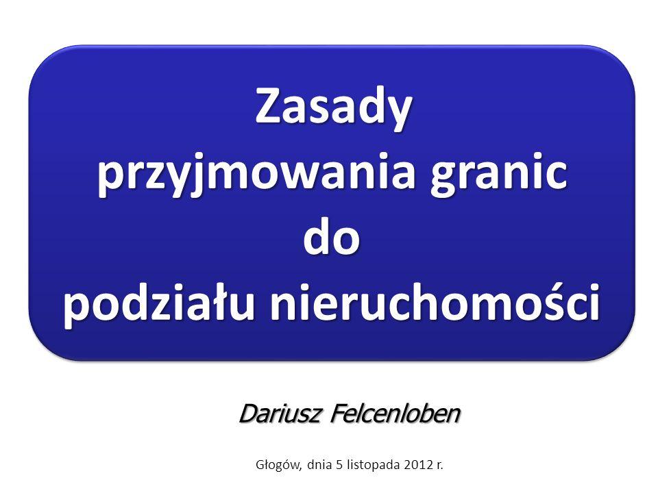 Dariusz Felcenloben Głogów, dnia 5 listopada 2012 r. Zasady przyjmowania granic do podziału nieruchomości Zasady przyjmowania granic do podziału nieru
