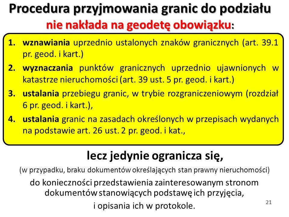 21 Procedura przyjmowania granic do podziału nie nakłada na geodetę obowiązku : 1.wznawiania uprzednio ustalonych znaków granicznych (art. 39.1 pr. ge