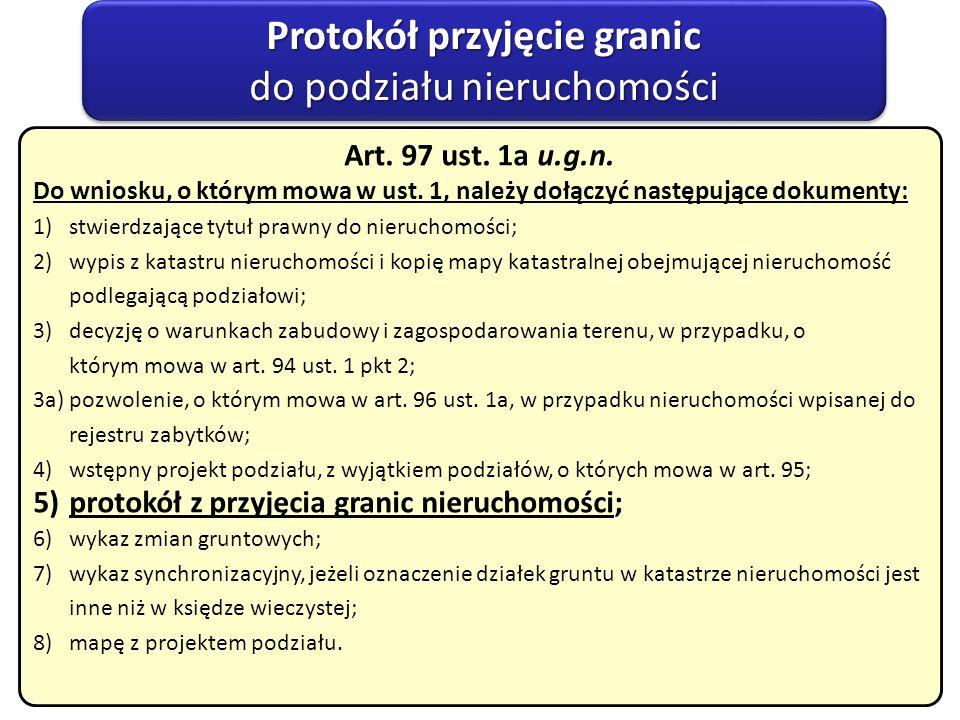 Protokół przyjęcie granic do podziału nieruchomości Protokół przyjęcie granic do podziału nieruchomości Art. 97 ust. 1a u.g.n. Do wniosku, o którym mo