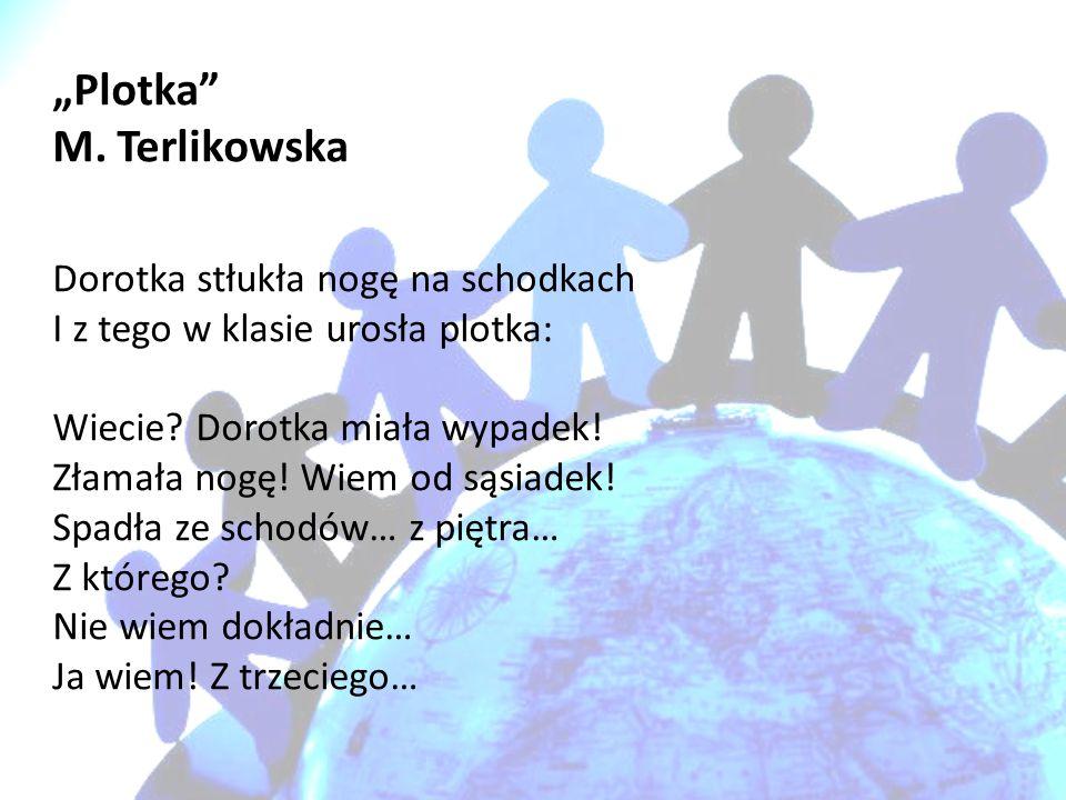 Plotka M. Terlikowska Dorotka stłukła nogę na schodkach I z tego w klasie urosła plotka: Wiecie? Dorotka miała wypadek! Złamała nogę! Wiem od sąsiadek