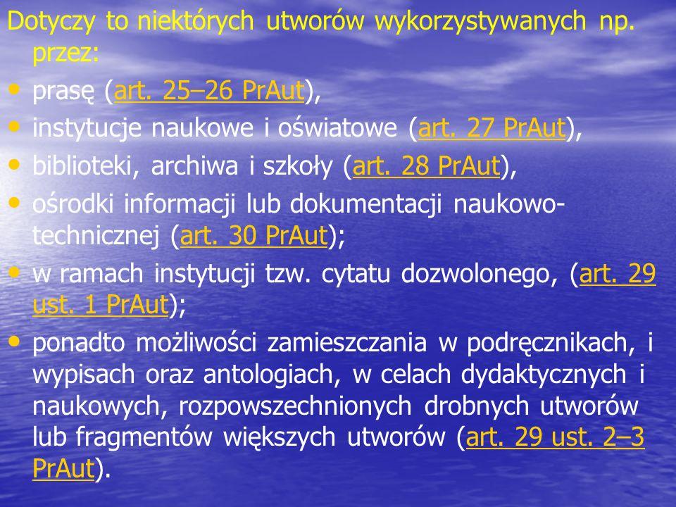 Dotyczy to niektórych utworów wykorzystywanych np. przez: prasę (art. 25–26 PrAut),art. 25–26 PrAut instytucje naukowe i oświatowe (art. 27 PrAut),art