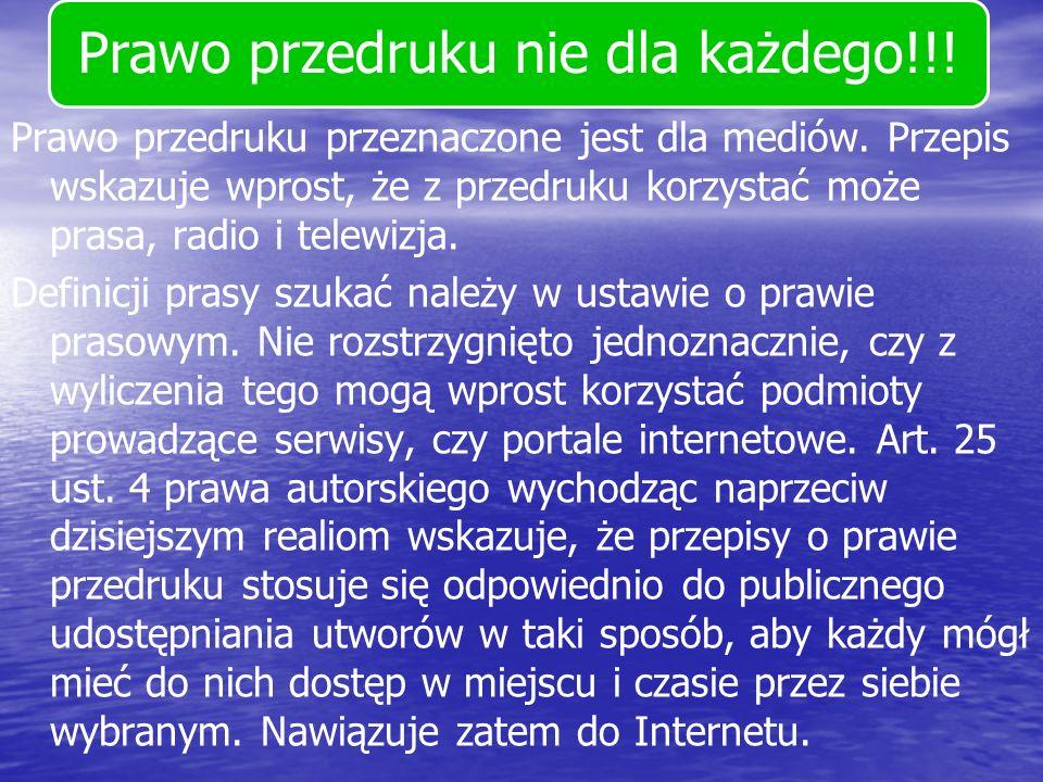 Prawo przedruku nie dla każdego!!! Prawo przedruku przeznaczone jest dla mediów. Przepis wskazuje wprost, że z przedruku korzystać może prasa, radio i