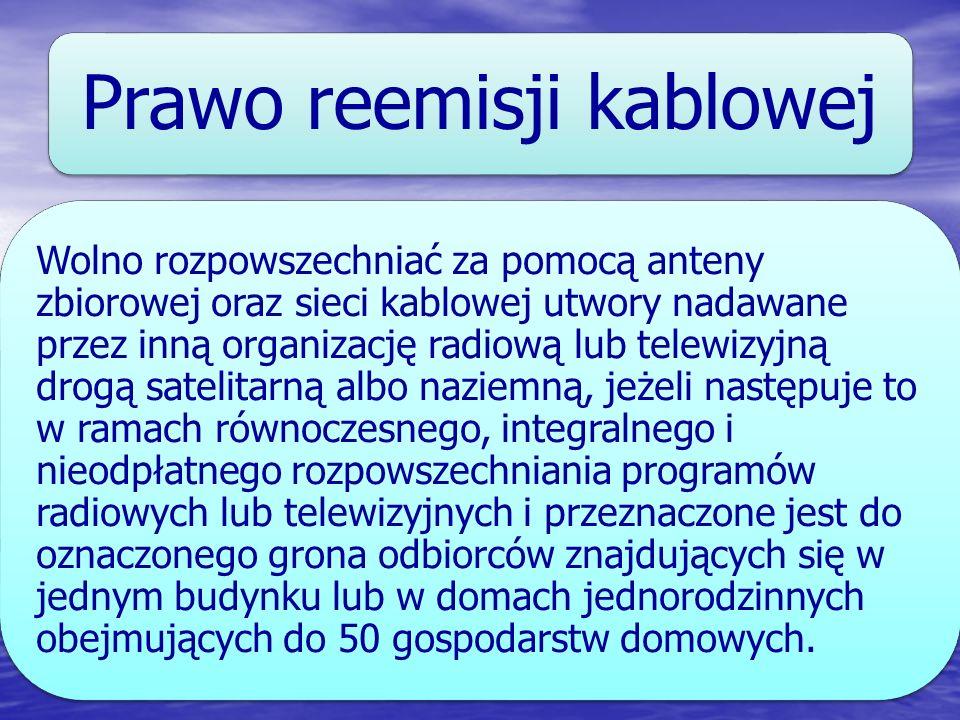 Prawo reemisji kablowej Wolno rozpowszechniać za pomocą anteny zbiorowej oraz sieci kablowej utwory nadawane przez inną organizację radiową lub telewi