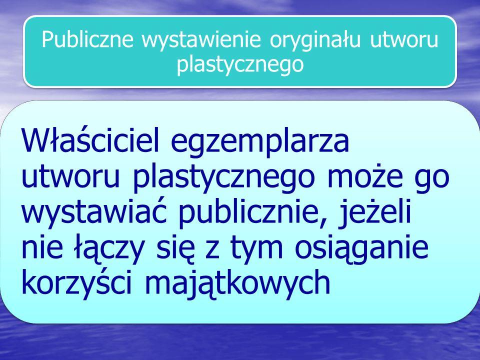 Publiczne wystawienie oryginału utworu plastycznego Właściciel egzemplarza utworu plastycznego może go wystawiać publicznie, jeżeli nie łączy się z ty