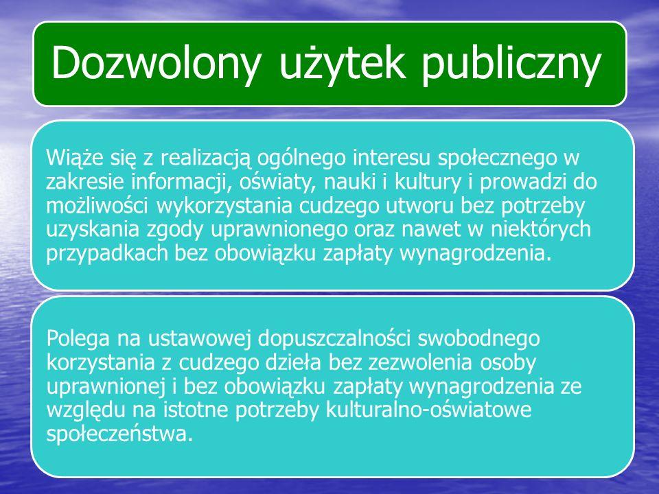 Dozwolony użytek publiczny Wiąże się z realizacją ogólnego interesu społecznego w zakresie informacji, oświaty, nauki i kultury i prowadzi do możliwoś
