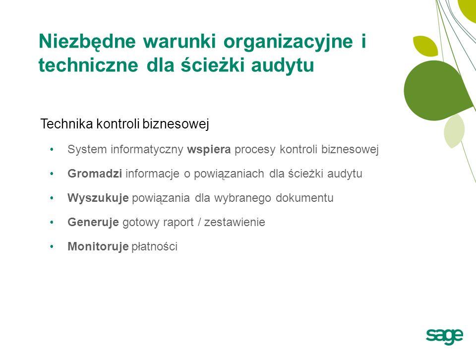 Niezbędne warunki organizacyjne i techniczne dla ścieżki audytu Technika kontroli biznesowej System informatyczny wspiera procesy kontroli biznesowej Gromadzi informacje o powiązaniach dla ścieżki audytu Wyszukuje powiązania dla wybranego dokumentu Generuje gotowy raport / zestawienie Monitoruje płatności