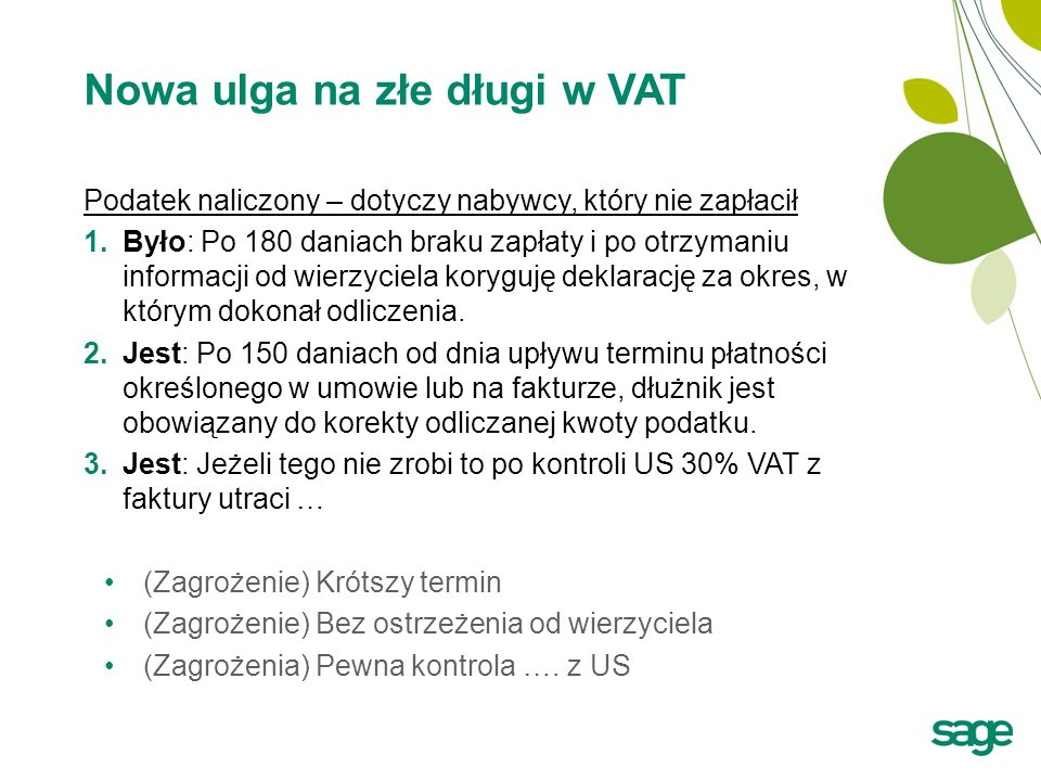 Nowa ulga na złe długi w VAT Podatek naliczony – dotyczy nabywcy, który nie zapłacił 1.Było: Po 180 daniach braku zapłaty i po otrzymaniu informacji o