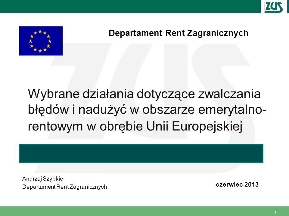 1 Wybrane działania dotyczące zwalczania błędów i nadużyć w obszarze emerytalno- rentowym w obrębie Unii Europejskiej Andrzej Szybkie Departament Rent Zagranicznych czerwiec 2013