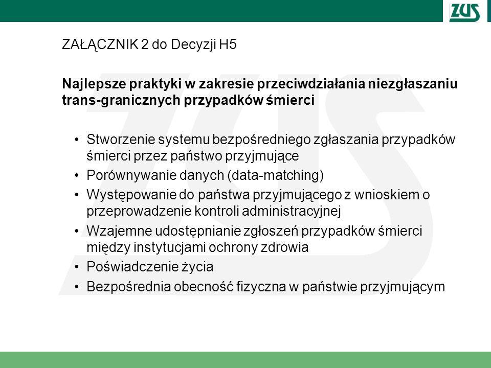 ZAŁĄCZNIK 2 do Decyzji H5 Najlepsze praktyki w zakresie przeciwdziałania niezgłaszaniu trans-granicznych przypadków śmierci Stworzenie systemu bezpośredniego zgłaszania przypadków śmierci przez państwo przyjmujące Porównywanie danych (data-matching) Występowanie do państwa przyjmującego z wnioskiem o przeprowadzenie kontroli administracyjnej Wzajemne udostępnianie zgłoszeń przypadków śmierci między instytucjami ochrony zdrowia Poświadczenie życia Bezpośrednia obecność fizyczna w państwie przyjmującym