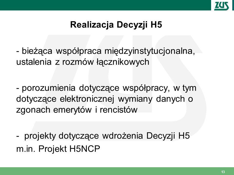 13 Realizacja Decyzji H5 - bieżąca współpraca międzyinstytucjonalna, ustalenia z rozmów łącznikowych - porozumienia dotyczące współpracy, w tym dotyczące elektronicznej wymiany danych o zgonach emerytów i rencistów - projekty dotyczące wdrożenia Decyzji H5 m.in.