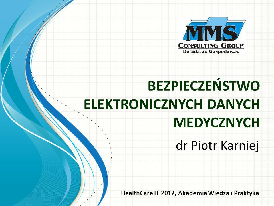 BEZPIECZEŃSTWO ELEKTRONICZNYCH DANYCH MEDYCZNYCH dr Piotr Karniej HealthCare IT 2012, Akademia Wiedza i Praktyka