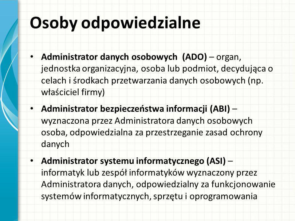 Osoby odpowiedzialne Administrator danych osobowych (ADO) – organ, jednostka organizacyjna, osoba lub podmiot, decydująca o celach i środkach przetwar