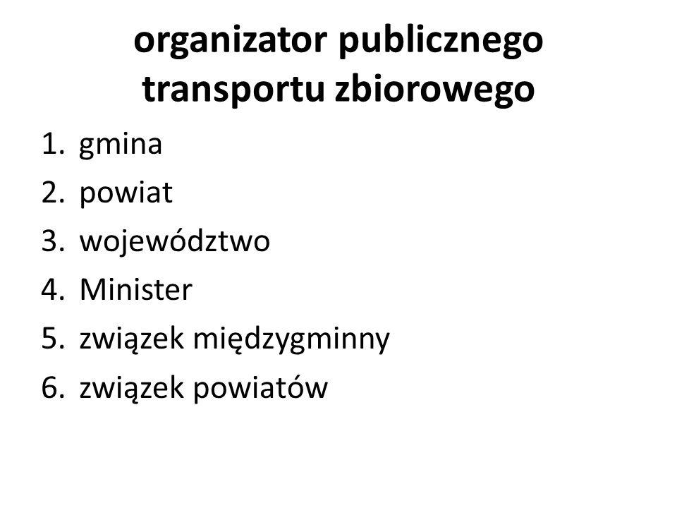 organizator publicznego transportu zbiorowego 1.gmina 2.powiat 3.województwo 4.Minister 5.związek międzygminny 6.związek powiatów