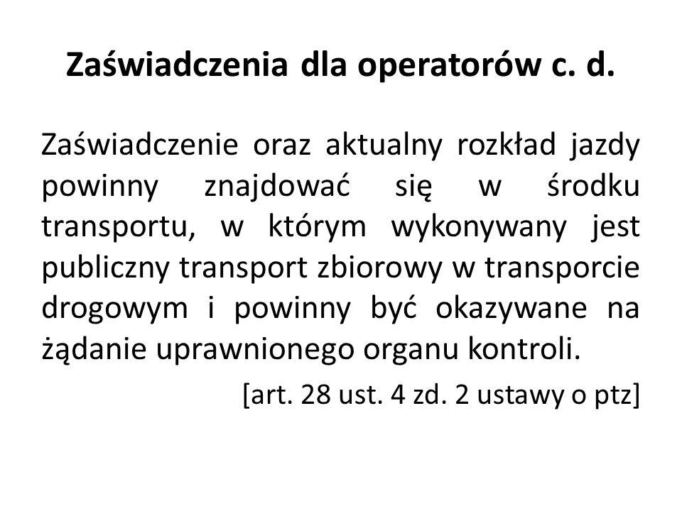 Zaświadczenia dla operatorów c. d. Zaświadczenie oraz aktualny rozkład jazdy powinny znajdować się w środku transportu, w którym wykonywany jest publi