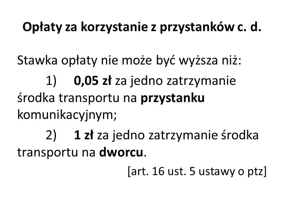 Opłaty za korzystanie z przystanków c. d. Stawka opłaty nie może być wyższa niż: 1)0,05 zł za jedno zatrzymanie środka transportu na przystanku komuni