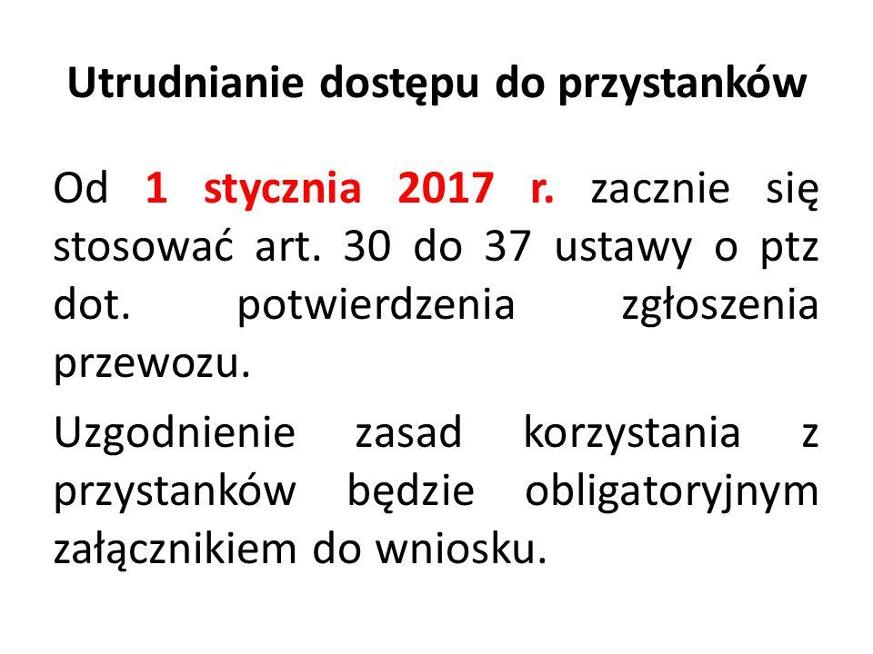Utrudnianie dostępu do przystanków Od 1 stycznia 2017 r. zacznie się stosować art. 30 do 37 ustawy o ptz dot. potwierdzenia zgłoszenia przewozu. Uzgod